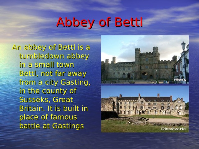 A bbey of Bettl An abbey of Bettl is a tumbledown abbey in a small town Bettl, not far away from a city Gasting, in the county of Susseks, Great Britain. It is built in place of famous battle at Gastings