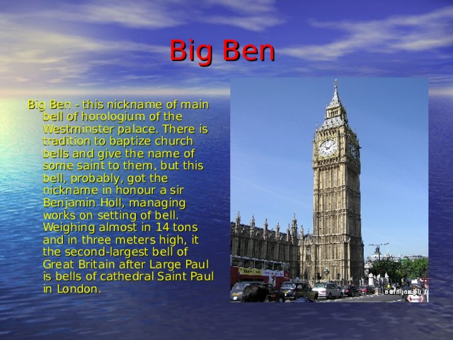 Big Ben  Big Ben - this nickname of main bell of horologium of the Westminster palace. There is tradition to baptize church bells and give the name of some saint to them, but this bell, probably, got the nickname in honour a sir Benjamin Holl, managing works on setting of bell. Weighing almost in 14 tons and in three meters high, it the second-largest bell of Great Britain after Large Paul is bells of cathedral Saint Paul in London.