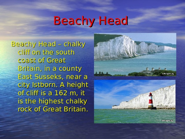 Beachy Head  Beachy Head – chalky cliff on the south coast of Great Britain, in a county East Susseks, near a city Istborn. A height of cliff is a 162 m, it is the highest chalky rock of Great Britain.