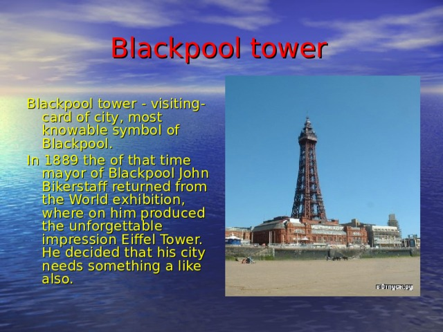 Blackpool tower Blackpool tower - visiting-card of city, most knowable symbol of Blackpool. In 1889 the of that time mayor of Blackpool John Bikerstaff returned from the World exhibition, where on him produced the unforgettable impression Eiffel Tower. He decided that his city needs something a like also.