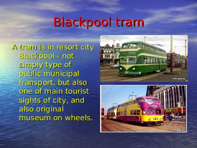 Blackpool t ram A tram is in resort city Blackpool - not simply type of public municipal transport, but also one of main tourist sights of city, and also original museum on wheels.
