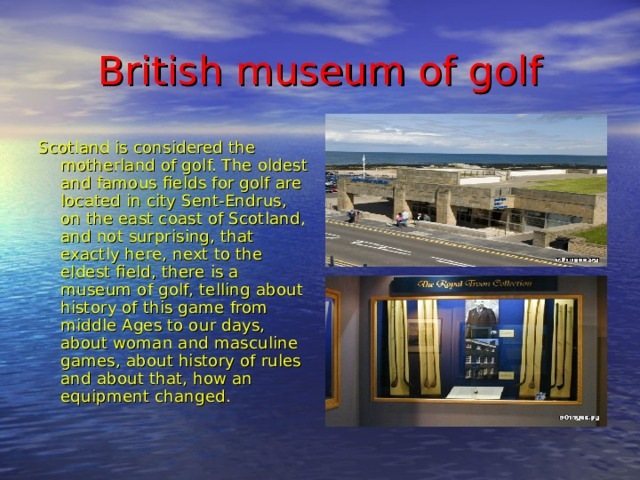 British museum of golf Scotland is considered the motherland of golf. The oldest and famous fields for golf are located in city Sent-Endrus, on the east coast of Scotland, and not surprising, that exactly here, next to the eldest field, there is a museum of golf, telling about history of this game from middle Ages to our days, about woman and masculine games, about history of rules and about that, how an equipment changed.