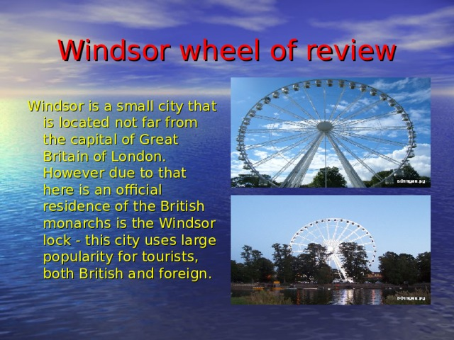 Windsor wheel of review Windsor is a small city that is located not far from the capital of Great Britain of London. However due to that here is an official residence of the British monarchs is the Windsor lock - this city uses large popularity for tourists, both British and foreign.