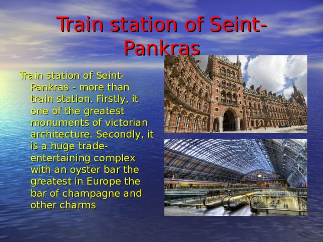 Train station of Seint-Pankras Train station of Seint-Pankras - more than train station. Firstly, it one of the greatest monuments of victorian architecture. Secondly, it is a huge trade-entertaining complex with an oyster bar the greatest in Europe the bar of champagne and other charms