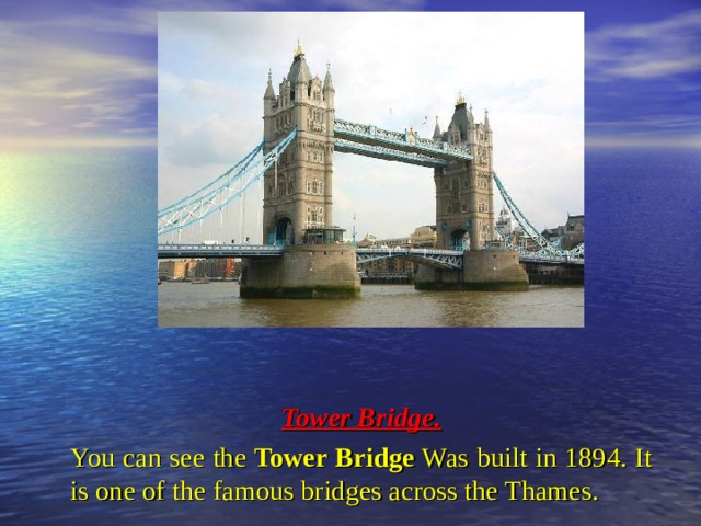 Tower Bridge. You can see the Tower Bridge Was built in 1894. It is one of the famous bridges across the Thames.