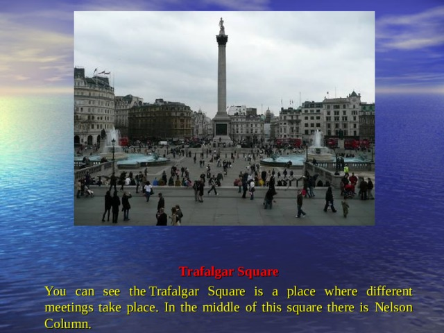 Trafalgar Square You can see theTrafalgar Square is a place where different meetings take place. In the middle of this square there is Nelson Column.