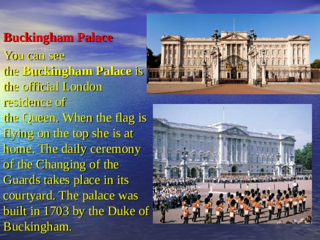 BuckinghamPalace You can see the Buckingham Palace is the official London residence of theQueen.When the flag is flying on the top she is at home.The daily ceremony of the Changing of the Guards takes place in its courtyard. The palace was built in 1703 by the Duke of Buckingham .