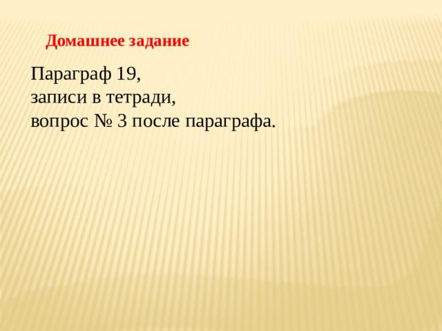 Домашнее задание Параграф 19, записи в тетради, вопрос № 3 после параграфа.