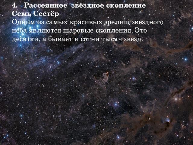4. Рассеянное  звёздное скопление Семь Сестёр  Одним из самых красивых зрелищ звездного неба являются шаровые скопления. Это десятки, а бывает и сотни тысяч звезд.