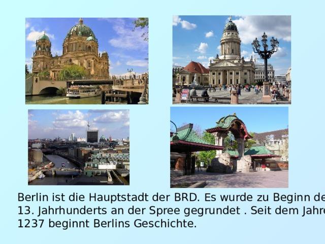 Berlin ist die Hauptstadt der BRD. Es wurde zu Beginn des 13. Jahrhunderts an der Spree gegrundet . Seit dem Jahre 1237 beginnt Berlins Geschichte.