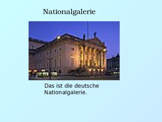 Nationalgalerie Das ist die deutsche Nationalgalerie.