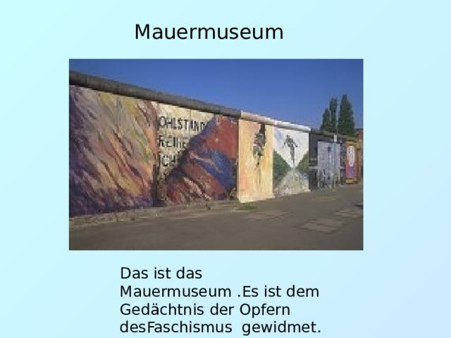 Mauermuseum Das ist das Mauermuseum .Es ist dem Gedäc h tnis der Opfern desFaschismus gewidmet.