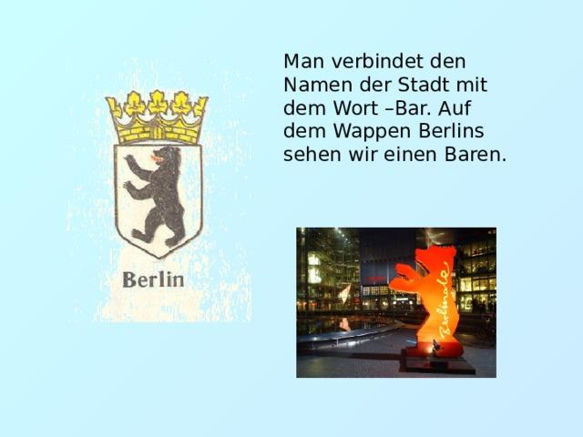Man verbindet den Namen der Stadt mit dem Wort –Bar. Auf dem Wappen Berlins sehen wir einen Baren.