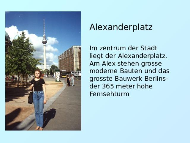 Alexanderplatz Im zentrum der Stadt liegt der Alexanderplatz. Am Alex stehen grosse moderne Bauten und das grosste Bauwerk Berlins- der 365 meter hohe Fernsehturm