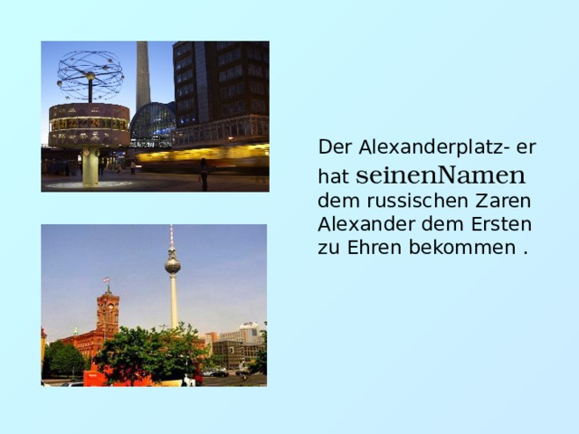 Der Alexanderplatz- er hat seinenNamen dem russischen Zaren Alexander dem Ersten zu Ehren bekommen .