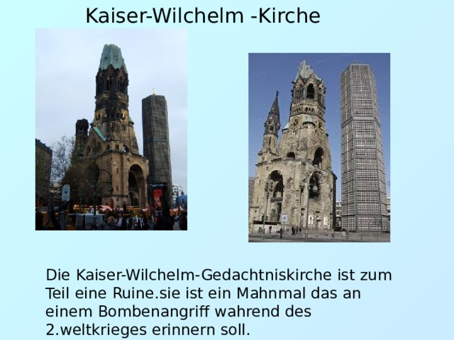 Kaiser-Wilchelm -Kirche Die Kaiser-Wilchelm-Gedachtniskirche ist zum Teil eine Ruine.sie ist ein Mahnmal das an einem Bombenangriff wahrend des 2.weltkrieges erinnern soll.