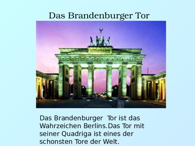 Das Brandenburger Tor Das Brandenburger Tor ist das Wahrzeichen Berlins.Das Tor mit seiner Quadriga ist eines der schonsten Tore der Welt.