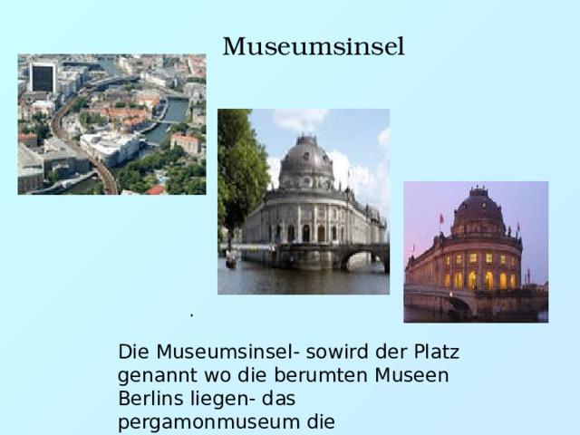 . Museumsinsel Die Museumsinsel- sowird der Platz genannt wo die berumten Museen Berlins liegen- das pergamonmuseum die Nationalgalerie das Bodenmuseum