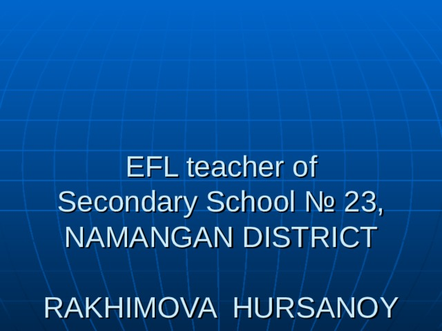 EFL teacher of  Secondary School № 23,  NAMANGAN DISTRICT   RAKHIMOVA HURSANOY  .