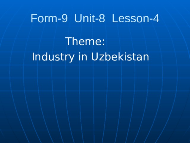 Form-9 Unit-8 Lesson-4  Theme:  Industry in Uzbekistan