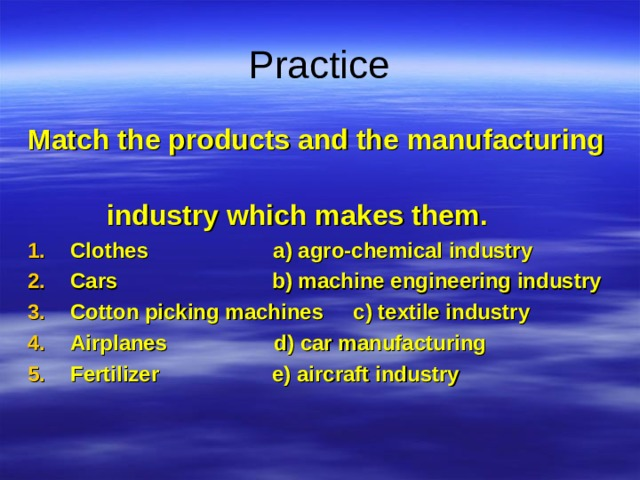 Practice Match the products and the manufacturing  industry which makes them.