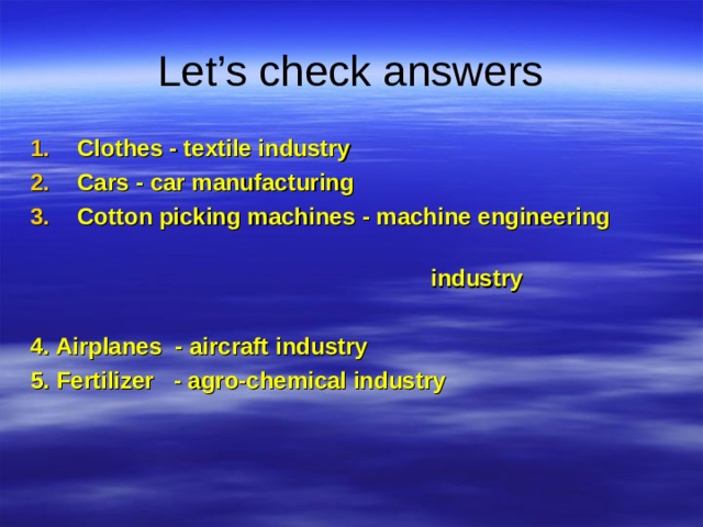 Let's check answers Clothes - textile industry Cars - car manufacturing Cotton picking machines - machine engineering  industry  4. Airplanes - aircraft industry 5. Fertilizer - agro-chemical industry