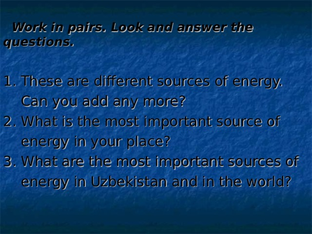 Work in pairs. Look and answer the questions. 1. These are different sources of energy.  Can you add any more? 2. What is the most important source of  energy in your place? 3. What are the most important sources of  energy in Uzbekistan and in the world?