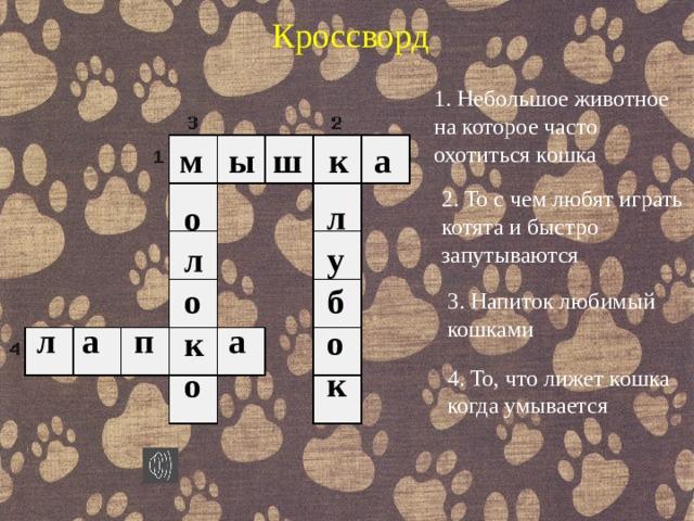 Кроссворд 1. Небольшое животное на которое часто охотиться кошка м ы ш к а 2. То с чем любят играть котята и быстро запутываются л у б о к о л о к о 3. Напиток любимый кошками л а п а 4. То, что лижет кошка когда умывается