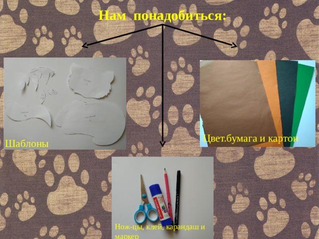Нам понадобиться: Цвет.бумага и картон Шаблоны Нож-цы, клей, карандаш и маркер