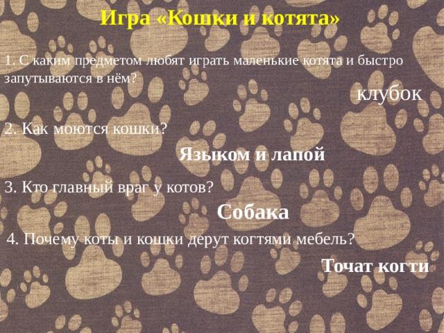 Игра «Кошки и котята» 1.С каким предметом любят играть маленькие котята и быстро запутываются в нём? клубок 2.Как моются кошки? Языком и лапой 3. Кто главный враг у котов? Собака 4. Почему коты и кошки дерут когтями мебель? Точат когти