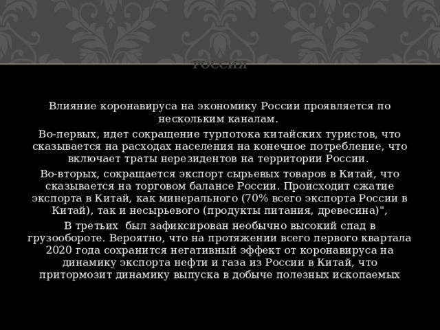 Россия Влияние коронавируса на экономику России проявляется по нескольким каналам. Во-первых, идет сокращение турпотока китайских туристов, что сказывается на расходах населения на конечное потребление, что включает траты нерезидентов на территории России. Во-вторых, сокращается экспорт сырьевых товаров в Китай, что сказывается на торговом балансе России. Происходит сжатие экспорта в Китай, как минерального (70% всего экспорта России в Китай), так и несырьевого (продукты питания, древесина)