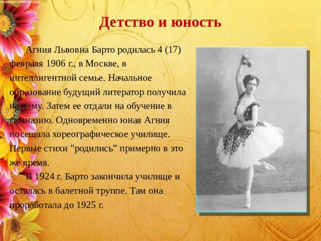 Детство и юность    Агния Львовна Барто родилась 4 (17) февраля 1906 г., в Москве, в интеллигентной семье. Начальное образование будущий литератор получила на дому. Затем ее отдали на обучение в гимназию. Одновременно юная Агния посещала хореографическое училище. Первые стихи