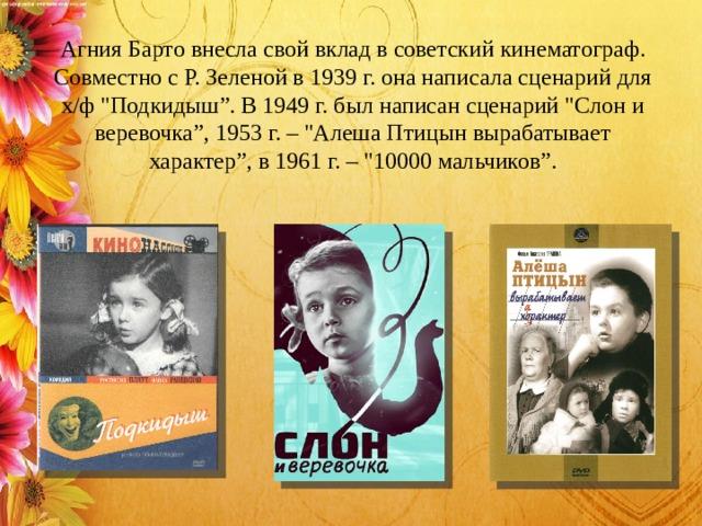 Агния Барто внесла свой вклад в советский кинематограф. Совместно с Р. Зеленой в 1939 г. она написала сценарий для х/ф