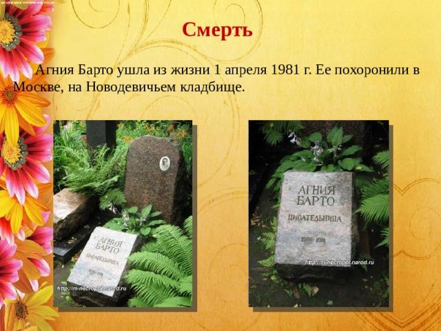 Смерть   Агния Барто ушла из жизни 1 апреля 1981 г. Ее похоронили в Москве, на Новодевичьем кладбище.