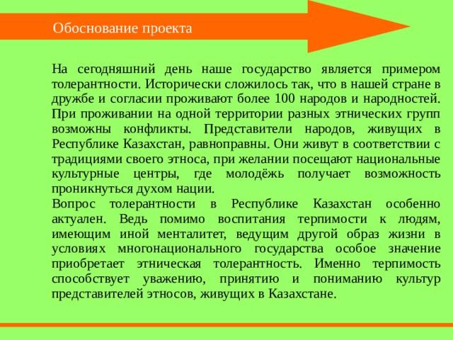 Обоснование проекта На сегодняшний день наше государство является примером толерантности. Исторически сложилось так, что в нашей стране в дружбе и согласии проживают более 100 народов и народностей. При проживании на одной территории разных этнических групп возможны конфликты. Представители народов, живущих в Республике Казахстан, равноправны. Они живут в соответствии с традициями своего этноса, при желании посещают национальные культурные центры, где молодёжь получает возможность проникнуться духом нации. Вопрос толерантности в Республике Казахстан особенно актуален. Ведь помимо воспитания терпимости к людям, имеющим иной менталитет, ведущим другой образ жизни в условиях многонационального государства особое значение приобретает этническая толерантность. Именно терпимость способствует уважению, принятию и пониманию культур представителей этносов, живущих в Казахстане.