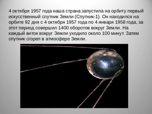 4 октября 1957 года наша страна запустила на орбиту первый искусственный спутник Земли (Спутник-1). Он находился на орбите 92 дня с 4 октября 1957 года по 4 января 1958 года, за этот период совершил 1400 оборотов вокруг Земли. На каждый виток вокруг Земли уходило около 100 минут. Затем спутник сгорел в атмосфере Земли.