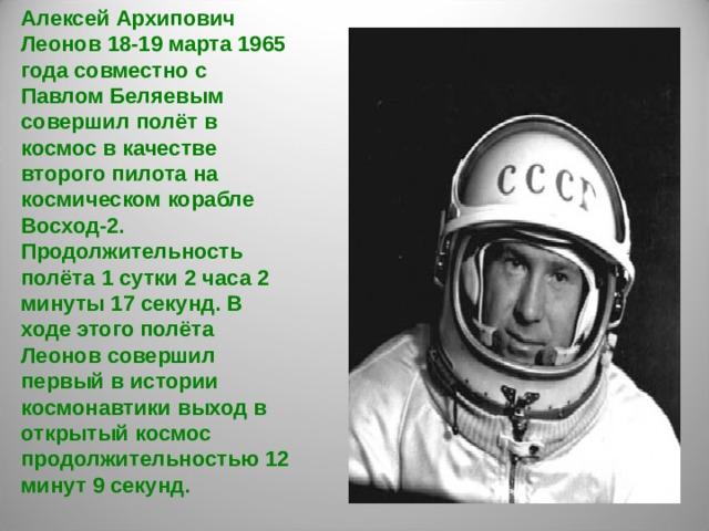 Алексей Архипович Леонов 18-19 марта 1965 года совместно с Павлом Беляевым совершил полёт в космос в качестве второго пилота на космическом корабле Восход-2. Продолжительность полёта 1 сутки 2 часа 2 минуты 17 секунд. В ходе этого полёта Леонов совершил первый в истории космонавтики выход в открытый космос продолжительностью 12 минут 9 секунд.