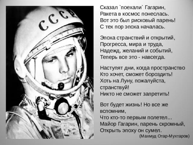 Сказал `поехали` Гагарин, Ракета в космос понеслась. Вот это был рисковый парень! С тех пор эпоха началась. Эпоха странствий и открытий, Прогресса, мира и труда, Надежд, желаний и событий, Теперь все это - навсегда. Наступят дни, когда пространство Кто хочет, сможет бороздить! Хоть на Луну, пожалуйста, странствуй! Никто не сможет запретить! Вот будет жизнь! Но все же вспомним, Что кто-то первым полетел... Майор Гагарин, парень скромный, Открыть эпоху он сумел. (Махмуд Отар-Мухтаров)