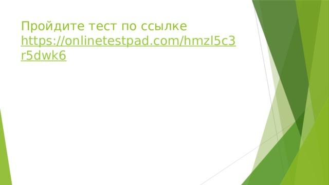 Пройдите тест по ссылке  https://onlinetestpad.com/hmzl5c3r5dwk6