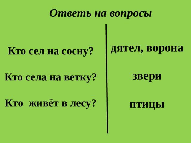 Ответь на вопросы дятел, ворона  звери  птицы   Кто сел на сосну?   Кто села на ветку?   Кто живёт в лесу?