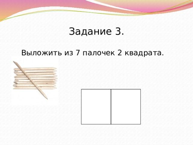 Задание 3.  Выложить из 7 палочек 2 квадрата.
