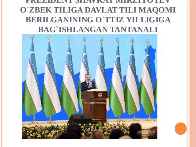 Prezident Shavkat Mirziyoyev o`zbek tiliga davlat tili maqomi berilganining o`ttiz yilligiga bag`ishlangan tantanali marosimda