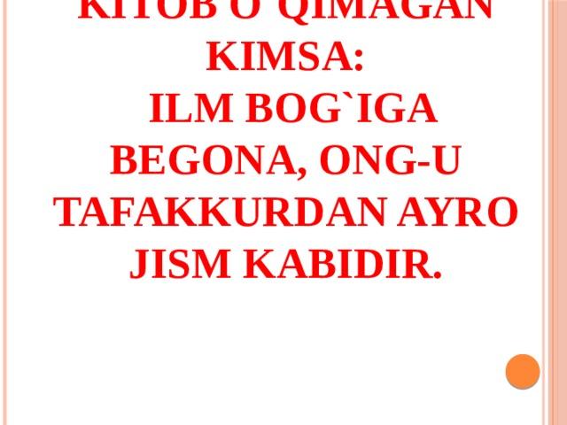 Kitob o`qimagan kimsa:  Ilm bog`iga begona, ong-u tafakkurdan ayro jism kabidir.