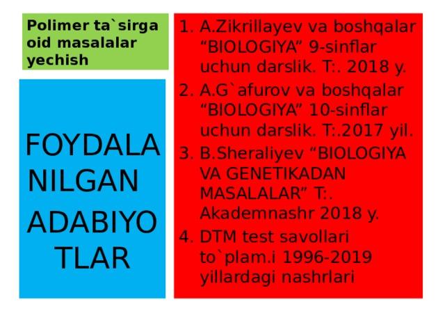 """Polimer ta`sirga oid masalalar yechish A.Zikrillayev va boshqalar """"BIOLOGIYA"""" 9-sinflar uchun darslik. T:. 2018 y. A.G`afurov va boshqalar """"BIOLOGIYA"""" 10-sinflar uchun darslik. T:.2017 yil. B.Sheraliyev """"BIOLOGIYA VA GENETIKADAN MASALALAR"""" T:. Akademnashr 2018 y. DTM test savollari to`plam.i 1996-2019 yillardagi nashrlari FOYDALANILGAN ADABIYOTLAR"""