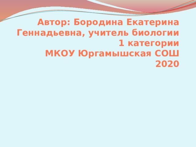 Автор: Бородина Екатерина Геннадьевна, учитель биологии 1 категории  МКОУ Юргамышская СОШ  2020