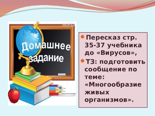 Пересказ стр. 35-37 учебника до «Вирусов», ТЗ: подготовить сообщение по теме: «Многообразие живых организмов».