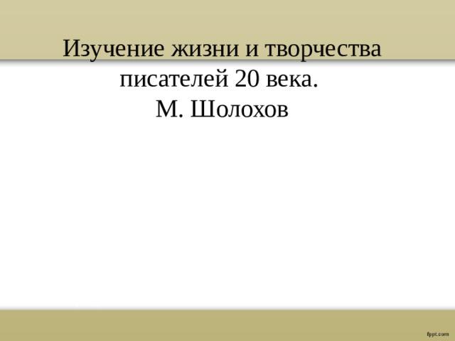 Изучение жизни и творчества писателей 20 века. М. Шолохов