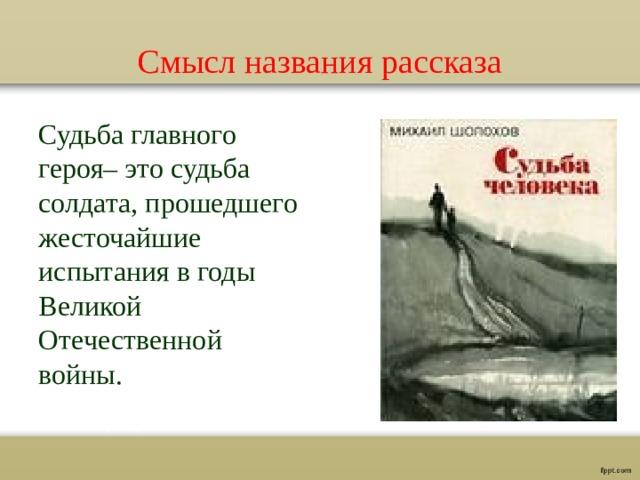 Смысл названия рассказа Судьба главного героя– это судьба солдата, прошедшего жесточайшие испытания в годы Великой Отечественной войны.