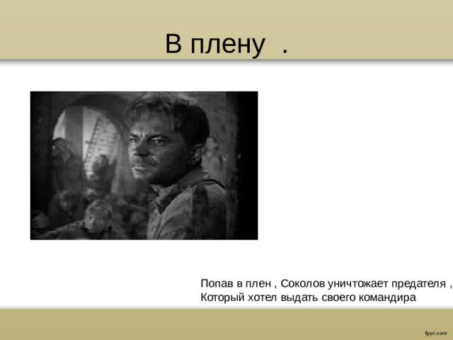 В плену . Попав в плен , Соколов уничтожает предателя , Который хотел выдать своего командира
