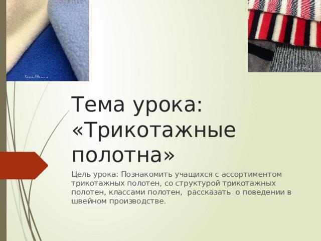 Тема урока:  «Трикотажные полотна» Цель урока: Познакомить учащихся с ассортиментом трикотажных полотен, со структурой трикотажных полотен, классами полотен, рассказать о поведении в швейном производстве.